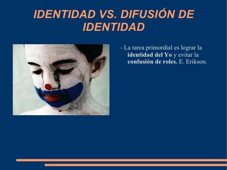 IDENTIDAD VS. DIFUSIÓN DE IDENTIDAD - La tarea primordial es lograr la  identidad del Yo  y evitar la  confusión de roles....
