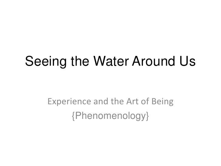 Seeing the Water Around Us<br />Experience and the Art of Being<br />{Phenomenology}<br />
