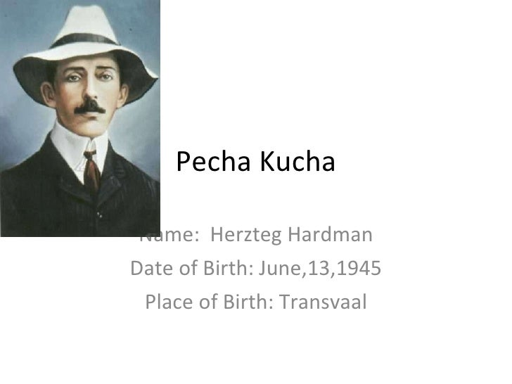 Pecha Kucha Name:  Herzteg Hardman Date of Birth: June,13,1945 Place of Birth: Transvaal