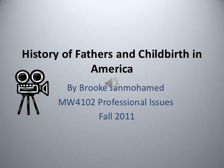 History of Fathers and Childbirth in              America        By Brooke Janmohamed       MW4102 Professional Issues    ...