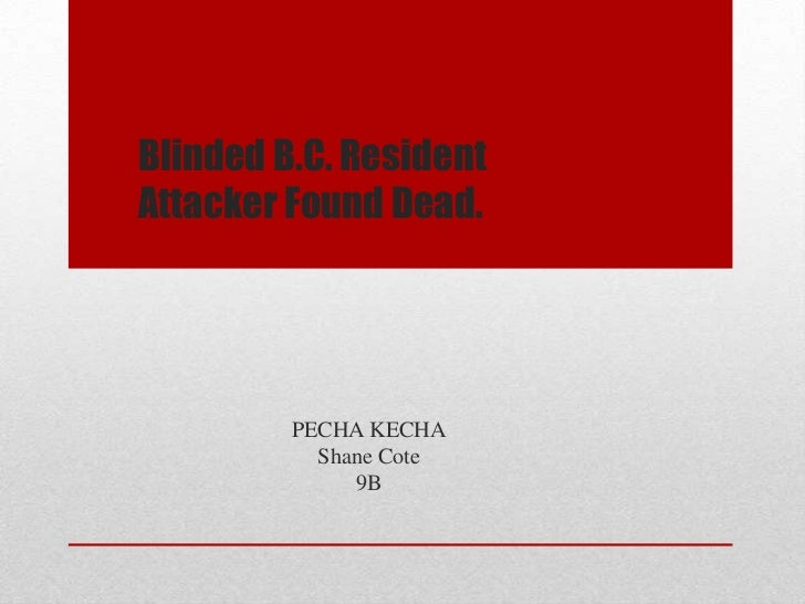 Blinded B.C. ResidentAttacker Found Dead.         PECHA KECHA           Shane Cote              9B