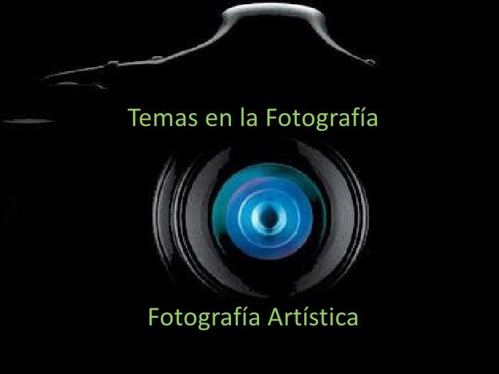 Temas en la Fotografía Fotografía Artística