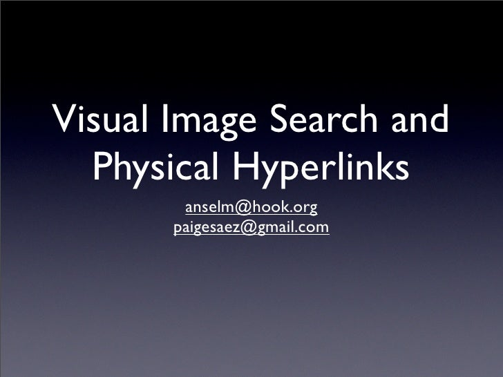 Visual Image Search and   Physical Hyperlinks         anselm@hook.org        paigesaez@gmail.com