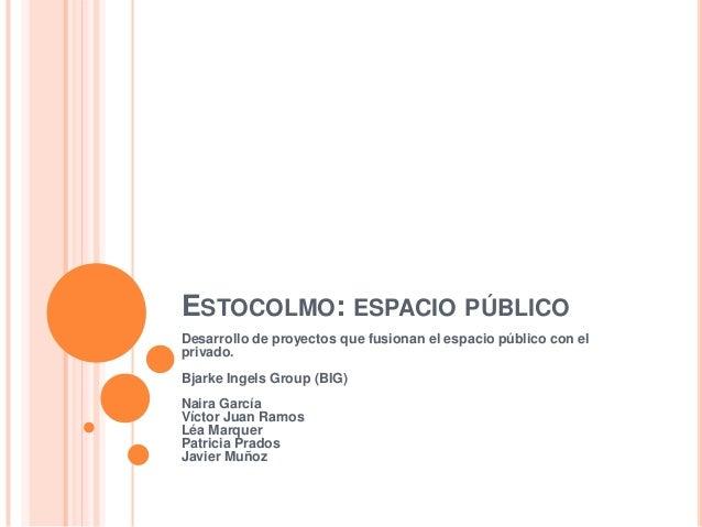 ESTOCOLMO: ESPACIO PÚBLICO Desarrollo de proyectos que fusionan el espacio público con el privado. Bjarke Ingels Group (BI...