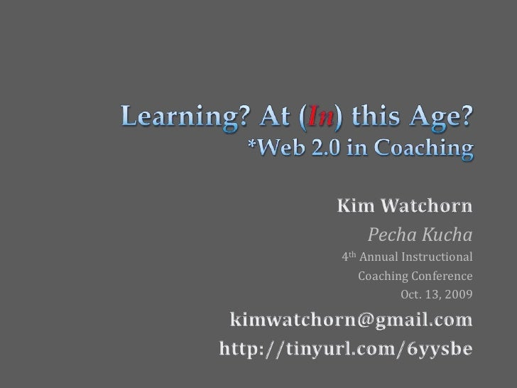 Learning? At (In) this Age?*Web 2.0 in Coaching<br />Kim Watchorn<br />PechaKucha<br />4th Annual Instructional<br />Coach...