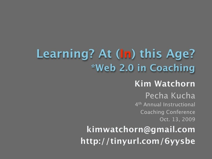 Learning? At (In) this Age?          *Web 2.0 in Coaching                   Kim Watchorn                     Pecha Kucha  ...