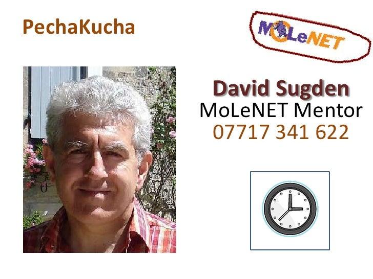 PechaKucha<br />David Sugden<br />MoLeNET Mentor<br />07717 341 622<br />