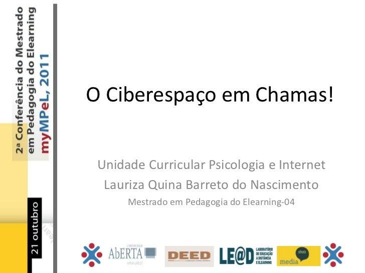 O Ciberespaço em Chamas! Unidade Curricular Psicologia e Internet  Lauriza Quina Barreto do Nascimento      Mestrado em Pe...