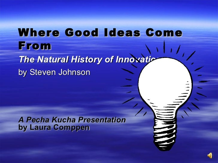 Where Good Ideas Come From The Natural History of Innovation   by Steven Johnson A Pecha Kucha Presentation   by Laura Com...