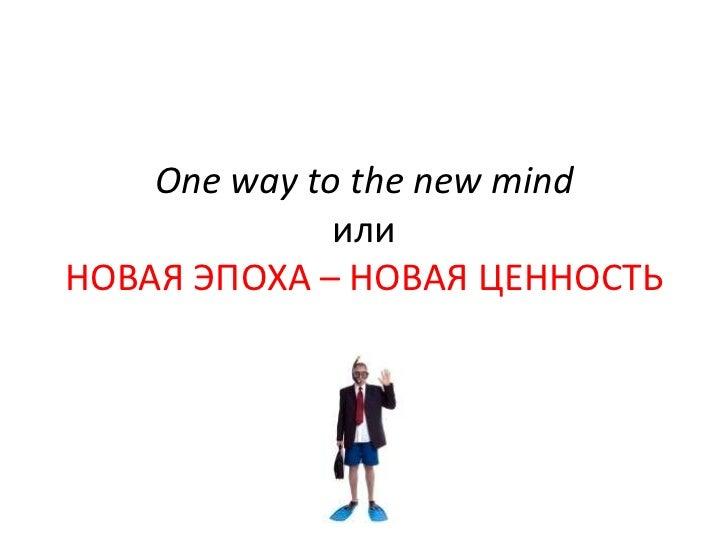 One way to the new mind              илиНОВАЯ ЭПОХА – НОВАЯ ЦЕННОСТЬ