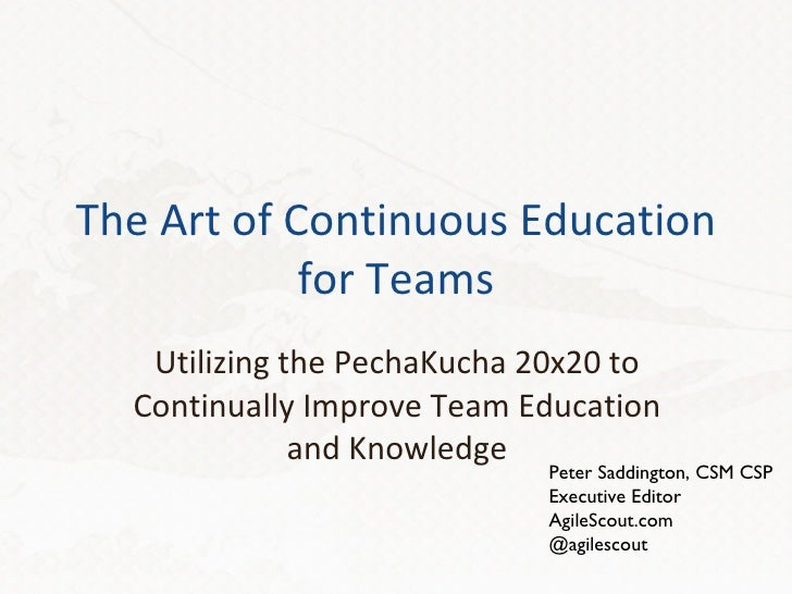 The Art of Continuous Education for Teams Utilizing the PechaKucha 20x20 to Continually Improve Team Education and Knowled...