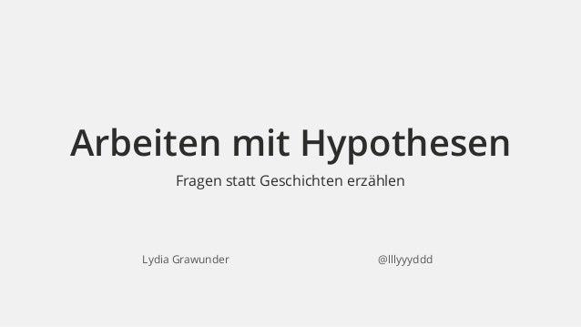 Arbeiten mit Hypothesen  Fragen statt Geschichten erzählen  Lydia Grawunder @lllyyyddd