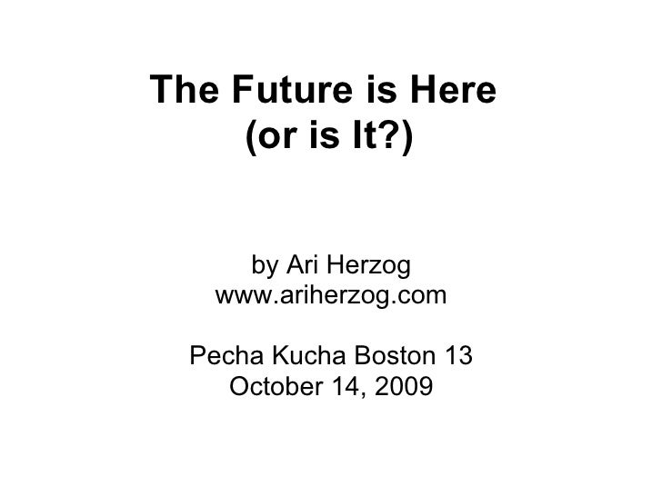 The Future is Here      (or is It?)        by Ari Herzog    www.ariherzog.com    Pecha Kucha Boston 13      October 14, 20...