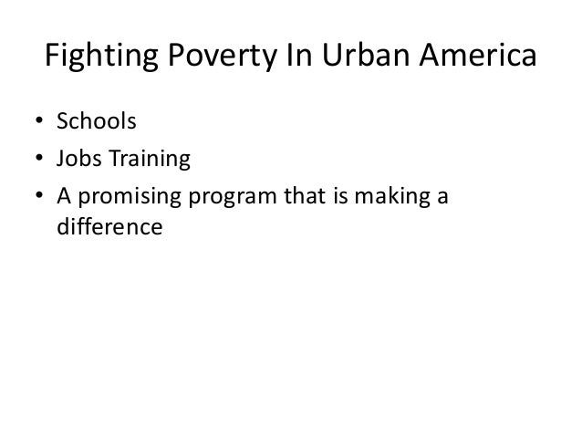 Fighting Poverty In Urban America • Schools • Jobs Training • A promising program that is making a difference