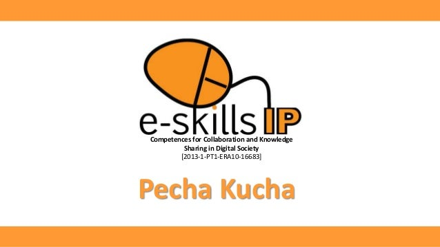 Competences for Collaboration and Knowledge Sharing in Digital Society [2013-1-PT1-ERA10-16683] Pecha Kucha