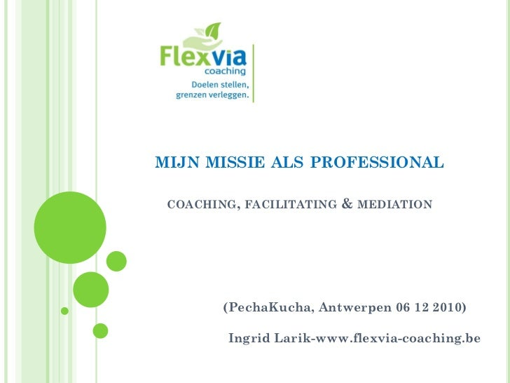 MIJN MISSIE ALS PROFESSIONAL COACHING, FACILITATING   & MEDIATION        (PechaKucha, Antwerpen 06 12 2010)        Ingrid ...