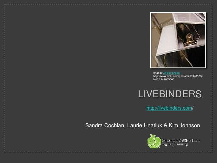 LiveBINDERS<br />Sandra Cochlan, Laurie Hnatiuk & Kim Johnson<br />Image: 'Office: binders' http://www.flickr.com/photos/7...
