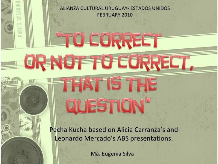 Pecha Kucha based on Alicia Carranza's and Leonardo Mercado's ABS presentations. Ma. Eugenia Silva ALIANZA CULTURAL URUGUA...