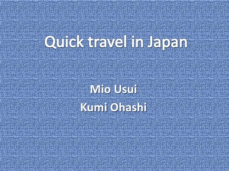 Quick travel in Japan<br />Mio Usui<br />KumiOhashi<br />
