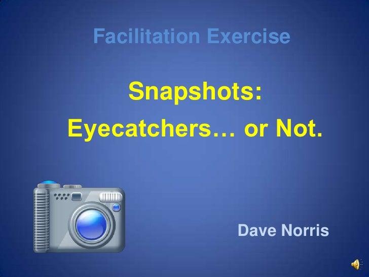 Facilitation Exercise<br />Snapshots:<br />Eyecatchers… or Not.<br />Dave Norris<br />