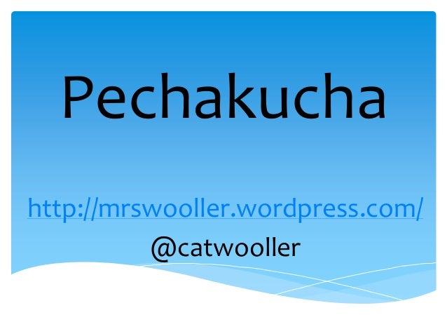 Pechakuchahttp://mrswooller.wordpress.com/@catwooller