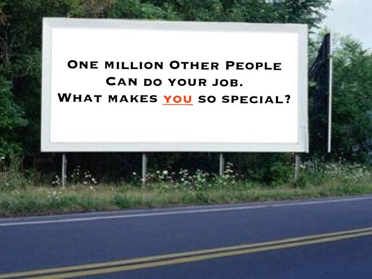 One million Other People     Can do your job.What makes you so special?