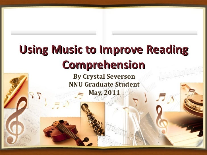 Using Music to Improve Reading Comprehension By Crystal Severson NNU Graduate Student May, 2011