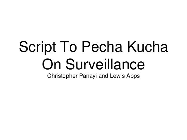 Script To Pecha Kucha On Surveillance Christopher Panayi and Lewis Apps