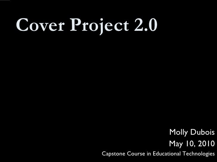 Cover Project 2.0 Molly Dubois May 10, 2010 Capstone Course in Educational Technologies