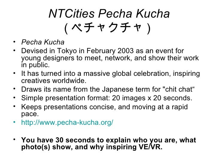 NTCities Pecha Kucha             ( ペチャクチャ )• Pecha Kucha• Devised in Tokyo in February 2003 as an event for  young designe...
