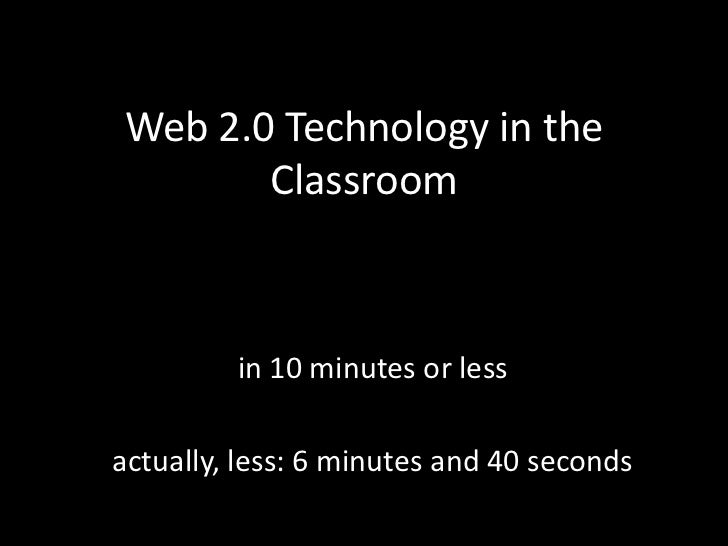 Web 2.0 Technology in the Classroom<br />in 10 minutes or less<br />actually, less: 6 minutes and 40 seconds<br />