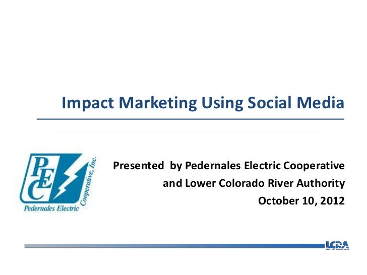Impact Marketing Using Social Media      Presented by Pedernales Electric Cooperative               and Lower Colorado Riv...