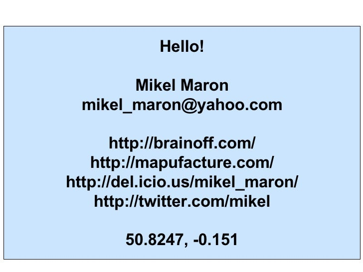 Hello! Mikel Maron [email_address] http://brainoff.com/ http://mapufacture.com/ http://del.icio.us/mikel_maron/ http://twi...