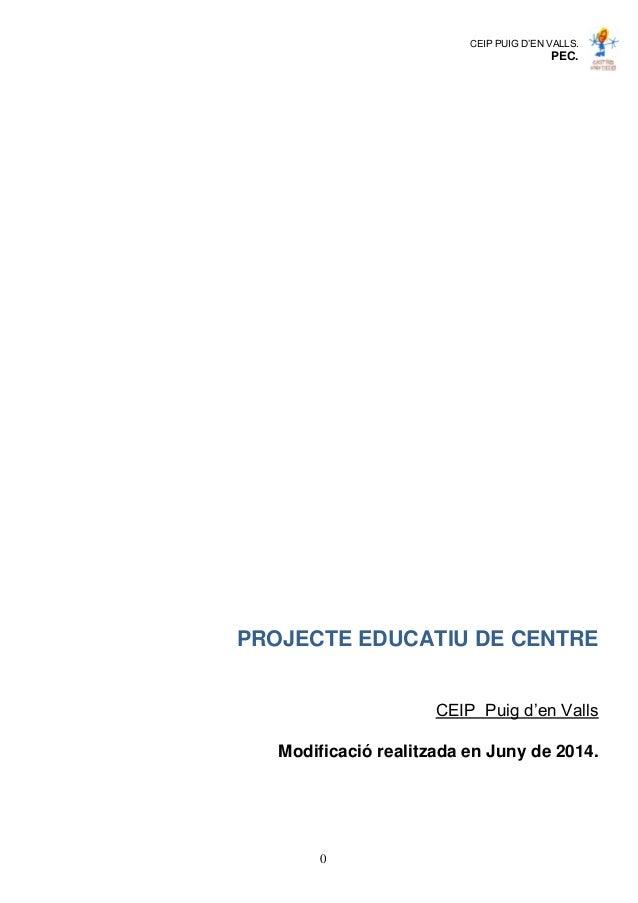CEIP PUIG D'EN VALLS. PEC. 0 PROJECTE EDUCATIU DE CENTRE CEIP Puig d'en Valls Modificació realitzada en Juny de 2014.