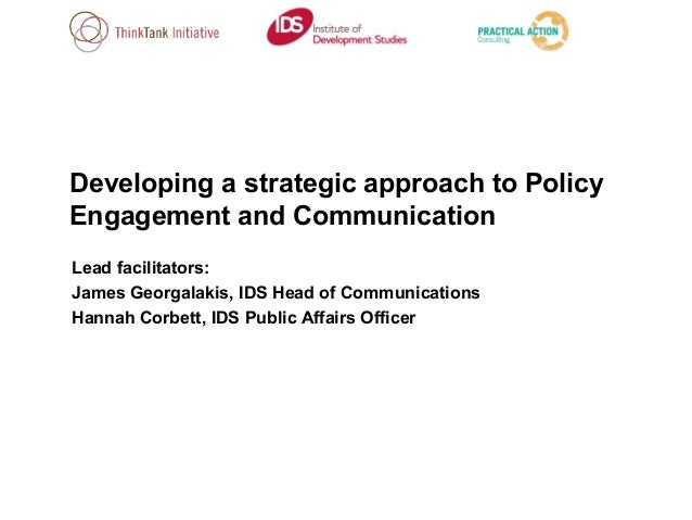 Developing a strategic approach to Policy Engagement and Communication Lead facilitators: James Georgalakis, IDS Head of C...