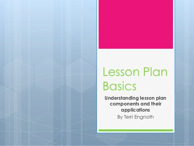 Lesson Plan Basics Understanding lesson plan components and their applications By Terri Engnoth