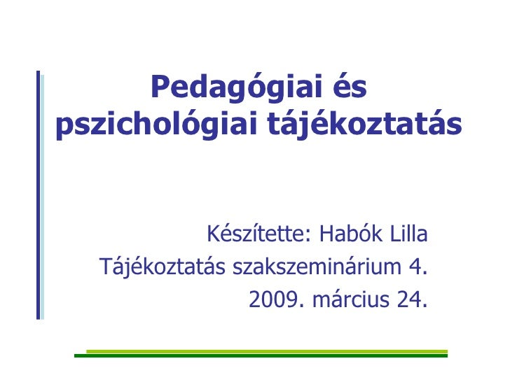 Pedagógiai és pszichológiai tájékoztatás Készítette: Habók Lilla Tájékoztatás szakszeminárium 4. 2009. március 24.