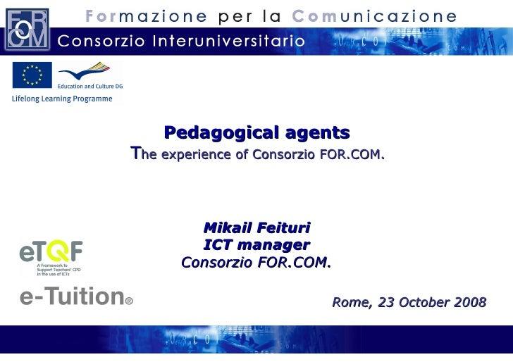 Pedagogical agents   T he experience  of Consorzio FOR.COM.   Mikail Feituri ICT manager Consorzio FOR.COM. Rome, 23 Octob...