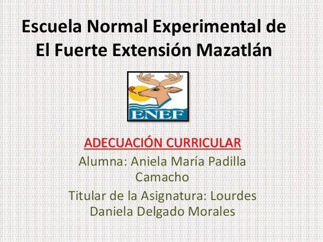 Escuela Normal Experimental de El Fuerte Extensión Mazatlán ADECUACIÓN CURRICULAR Alumna: Aniela María Padilla Camacho Tit...