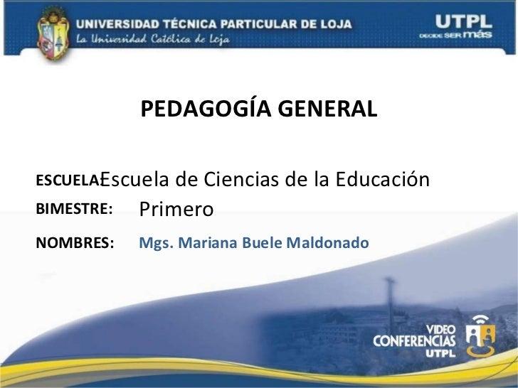 PEDAGOGÍA GENERAL ESCUELA : NOMBRES: Escuela de Ciencias de la Educación Mgs. Mariana Buele Maldonado BIMESTRE: Primero
