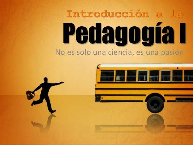 Introducción a la  Pedagogía INo es solo una ciencia, es una pasión