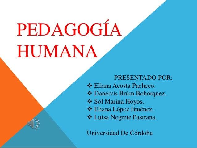 PEDAGOGÍA HUMANA PRESENTADO POR:  Eliana Acosta Pacheco.  Daneivis Brúm Bohórquez.  Sol Marina Hoyos.  Eliana López Ji...