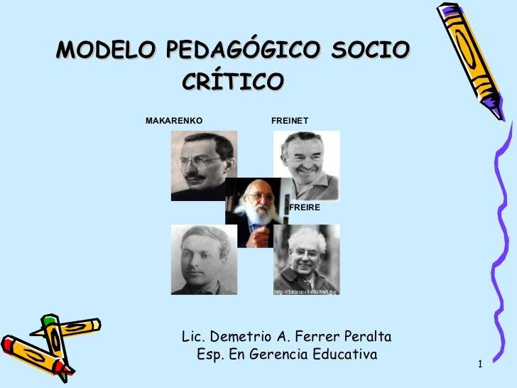 MODELO PEDAGÓGICO SOCIO CRÍTICO Lic. Demetrio A. Ferrer Peralta Esp. En Gerencia Educativa MAKARENKO FREIRE FREINET