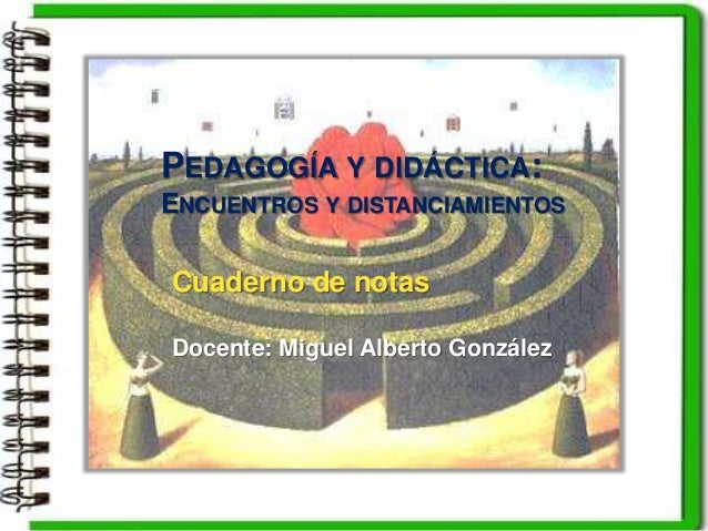 Cuaderno de notas Docente: Miguel Alberto González PEDAGOGÍA Y DIDÁCTICA: ENCUENTROS Y DISTANCIAMIENTOS