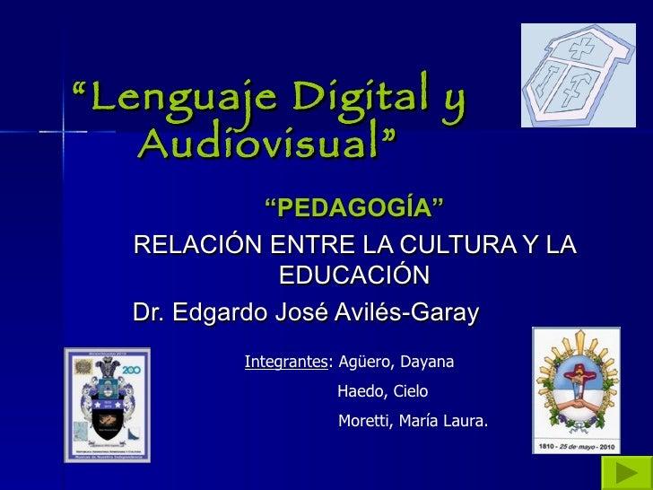 """"""" Lenguaje Digital y Audiovisual"""" """" PEDAGOGÍA"""" RELACIÓN ENTRE LA CULTURA Y LA EDUCACIÓN Dr. Edgardo José Avilés-Garay Inte..."""
