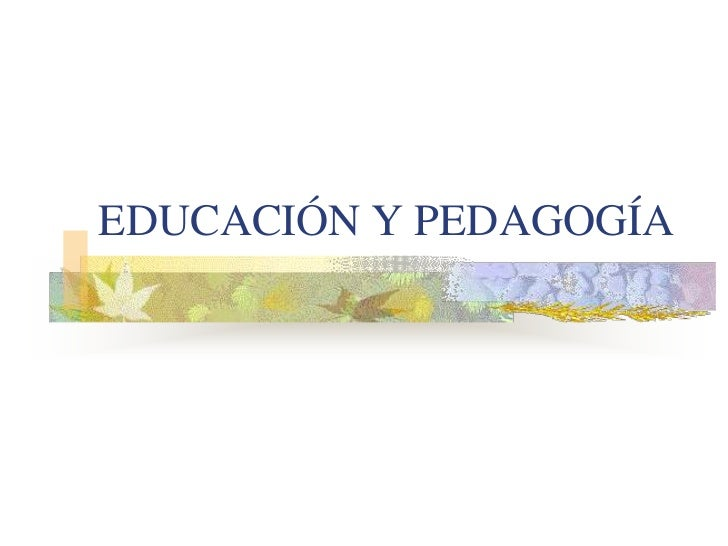 EDUCACIÓN Y PEDAGOGÍA