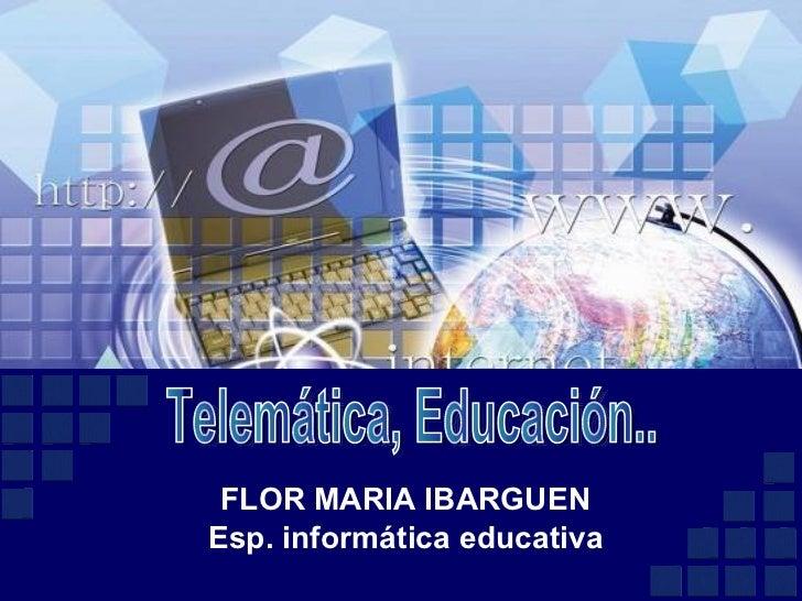 FLOR MARIA IBARGUEN Esp. informática educativa Telemática, Educación..