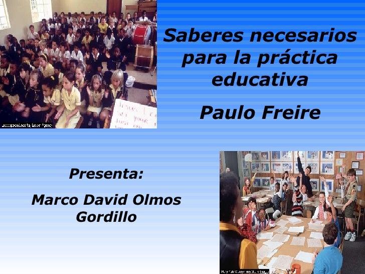 Saberes necesarios para la práctica educativa Paulo Freire Presenta: Marco David Olmos Gordillo