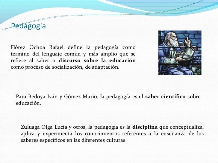 Flórez Ochoa Rafael define la pedagogía comotérmino del lenguaje común y más amplio que serefiere al saber o discurso sobr...
