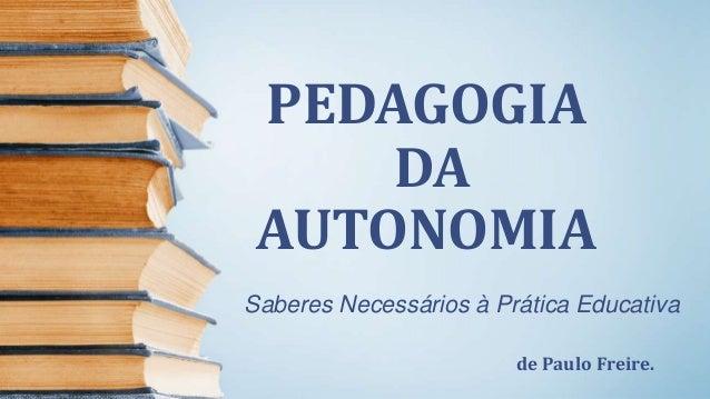 PEDAGOGIA DA AUTONOMIA Saberes Necessários à Prática Educativa de Paulo Freire.